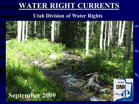 WATER RIGHT CURRENTS Utah Division of Water Rights September 2009.