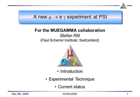 Dec. 8th, 2000NOON 20001 A new   e  experiment at PSI For the MUEGAMMA collaboration Stefan Ritt (Paul Scherrer Institute, Switzerland) Introduction.