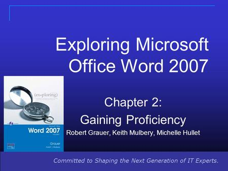 Committed to Shaping the Next Generation of IT Experts. Exploring Microsoft Office Word 2007 Chapter 2: Gaining Proficiency Robert Grauer, Keith Mulbery,