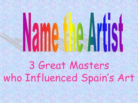 "3 Great Masters who Influenced Spain's Art. Facts on File 1.Which artist is not from Spain? 2.Which one is known as ""Father of Modern Art""? 3.Which one."