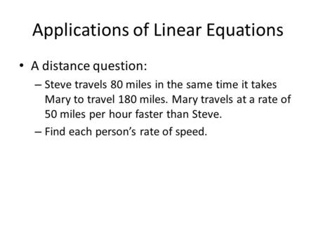 Applications of Linear Equations A distance question: – Steve travels 80 miles in the same time it takes Mary to travel 180 miles. Mary travels at a rate.