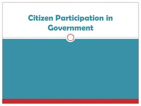 Citizen Participation in Government. Citizen Participation  In each country, the people have different rights to participate in the government  In some.