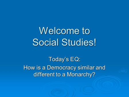 Welcome to Social Studies! Today's EQ: How is a Democracy similar and different to a Monarchy?