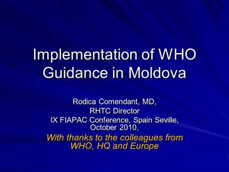 Implementation of WHO Guidance in Moldova Rodica Comendant, MD, RHTC Director IX FIAPAC Conference, Spain Seville, October 2010, With thanks to the colleagues.