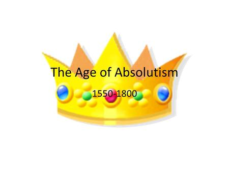 The Age of Absolutism 1550-1800. Do Now What does absolute mean? What is an absolute monarch?