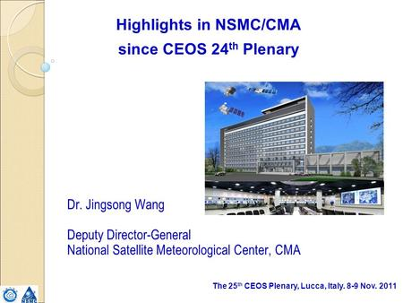 The 25 th CEOS Plenary, Lucca, Italy. 8-9 Nov. 2011 Highlights in NSMC/CMA since CEOS 24 th Plenary Dr. Jingsong Wang Deputy Director-General National.