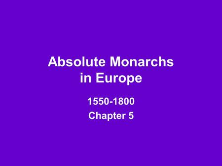 "Absolute Monarchs in Europe 1550-1800 Chapter 5. Essential Questions * What does ""absolute"" mean? For sure, without a doubt, certainly, completely * What."