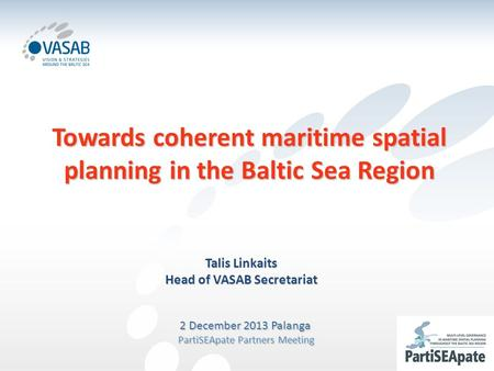 Towards coherent maritime spatial planning in the Baltic Sea Region Talis Linkaits Head of VASAB Secretariat 2 December 2013 Palanga PartiSEApate Partners.