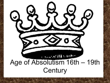Age of Absolutism 16th – 19th Century. Key Terms Absolute Monarchy –Ruler with complete authority (over people/government) Divine Right –Authority to.
