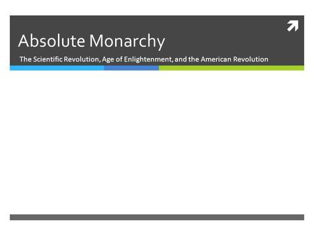 Absolute Monarchy The Scientific Revolution, Age of Enlightenment, and the American Revolution.