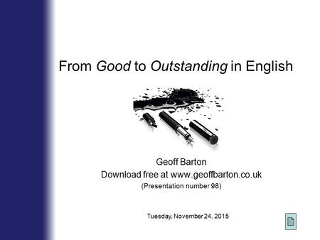 From Good to Outstanding in English Geoff Barton Download free at www.geoffbarton.co.uk (Presentation number 98) Tuesday, November 24, 2015.