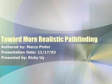 Toward More Realistic Pathfinding Authored by: Marco Pinter Presentation Date: 11/17/03 Presented by: Ricky Uy.