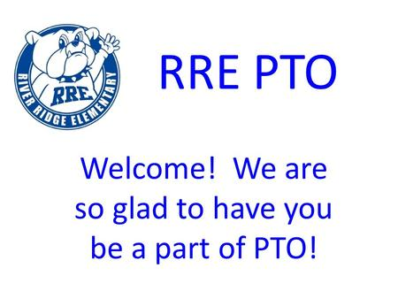 RRE PTO Welcome! We are so glad to have you be a part of PTO!