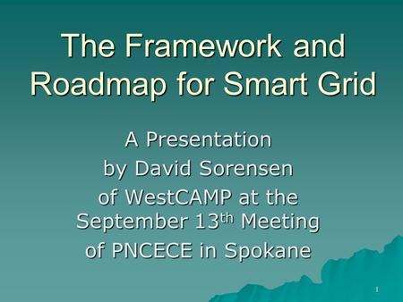 The Framework and Roadmap for Smart Grid A Presentation by David Sorensen of WestCAMP at the September 13 th Meeting of PNCECE in Spokane 1.