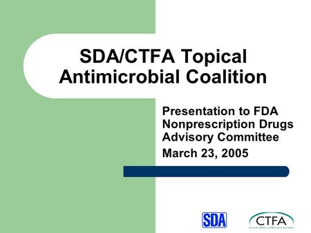 SDA/CTFA Topical Antimicrobial Coalition Presentation to FDA Nonprescription Drugs Advisory Committee March 23, 2005.