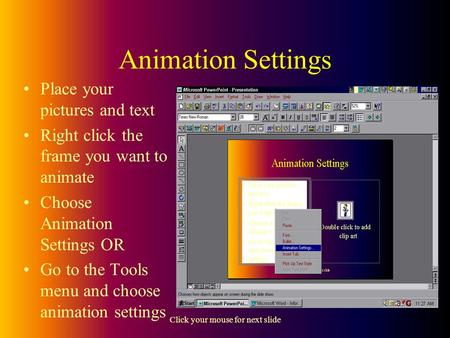 Click your mouse for next slide Animation Settings Place your pictures and text Right click the frame you want to animate Choose Animation Settings OR.