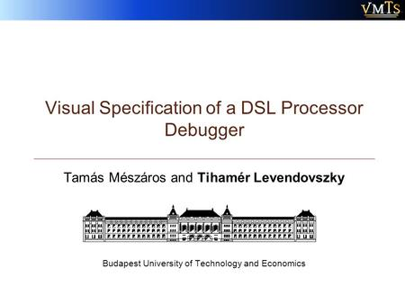 Visual Specification of a DSL Processor Debugger Tamás Mészáros and Tihamér Levendovszky Budapest University of Technology and Economics.