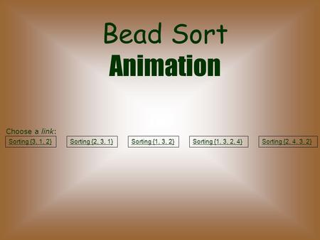 Bead Sort Animation Sorting {3, 1, 2}Sorting {2, 3, 1}Sorting {1, 3, 2}Sorting {1, 3, 2, 4}Sorting {2, 4, 3, 2} Choose a link: