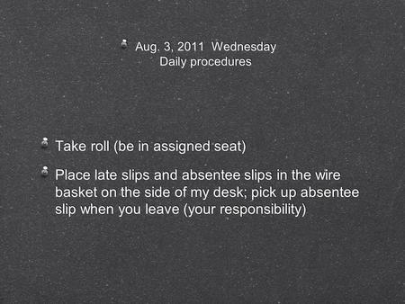 Aug. 3, 2011 Wednesday Daily procedures Take roll (be in assigned seat) Place late slips and absentee slips in the wire basket on the side of my desk;