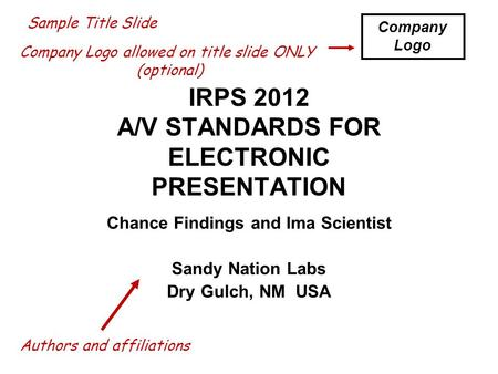 IRPS 2012 A/V STANDARDS FOR ELECTRONIC PRESENTATION Chance Findings and Ima Scientist Sandy Nation Labs Dry Gulch, NM USA Sample Title Slide Company Logo.