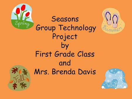 Seasons Group Technology Project by First Grade Class and Mrs. Brenda Davis.