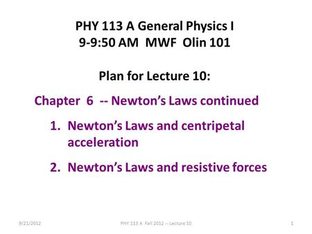 9/21/2012PHY 113 A Fall 2012 -- Lecture 101 PHY 113 A General Physics I 9-9:50 AM MWF Olin 101 Plan for Lecture 10: Chapter 6 -- Newton's Laws continued.