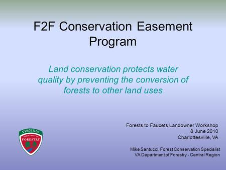 F2F Conservation Easement Program Land conservation protects water quality by preventing the conversion of forests to other land uses Forests to Faucets.