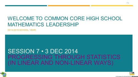 7.1 WELCOME TO COMMON CORE HIGH SCHOOL MATHEMATICS LEADERSHIP 2014-2015 SCHOOL YEAR SESSION 7 3 DEC 2014 PROGRESSING THROUGH <strong>STATISTICS</strong> (IN LINEAR <strong>AND</strong>.