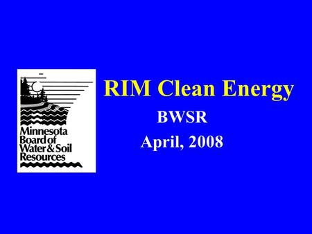 "RIM Clean Energy BWSR April, 2008. RIM-CE 2007 Legislation BWSR, with a technical committee, reworked the RIM model to grow ""environmentally beneficial"""