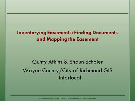 Collaboration with Wayne County/ City of Richmond GIS Interlocal Partners Gunty Atkins & Shaun Scholer Wayne County/City of Richmond GIS Interlocal Inventorying.