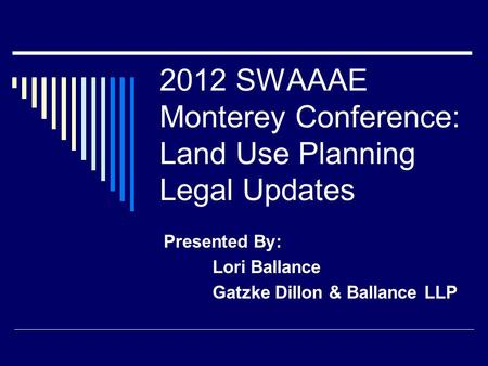 2012 SWAAAE Monterey Conference: Land Use Planning Legal Updates Presented By: Lori Ballance Gatzke Dillon & Ballance LLP.