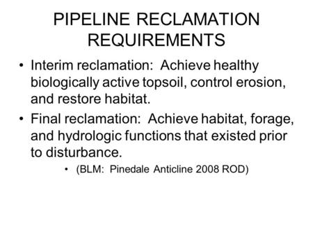 PIPELINE RECLAMATION REQUIREMENTS Interim reclamation: Achieve healthy biologically active topsoil, control erosion, and restore habitat. Final reclamation: