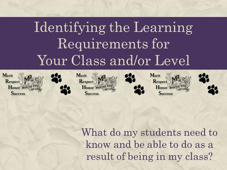 Identifying the Learning Requirements for Your Class and/or Level What do my students need to know and be able to do as a result of being in my class?
