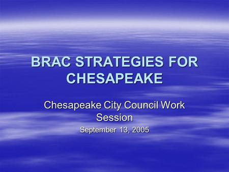 BRAC STRATEGIES FOR CHESAPEAKE Chesapeake City Council Work Session September 13, 2005.