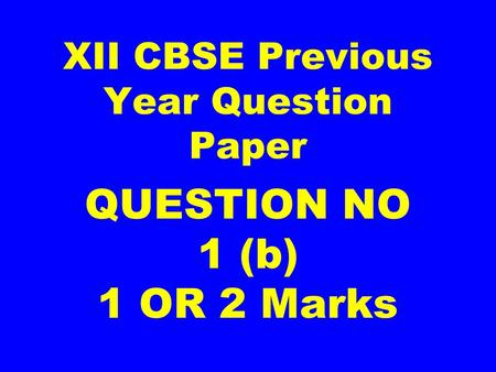 XII CBSE Previous Year Question Paper QUESTION NO 1 (b) 1 OR 2 Marks.