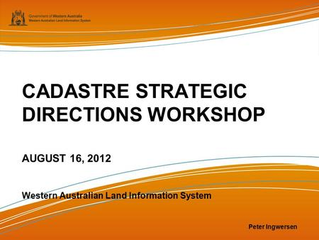 CADASTRE STRATEGIC DIRECTIONS WORKSHOP AUGUST 16, 2012 Western Australian Land Information System Peter Ingwersen.