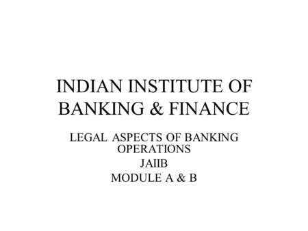 INDIAN INSTITUTE OF BANKING & FINANCE LEGAL ASPECTS OF BANKING OPERATIONS JAIIB MODULE A & B.