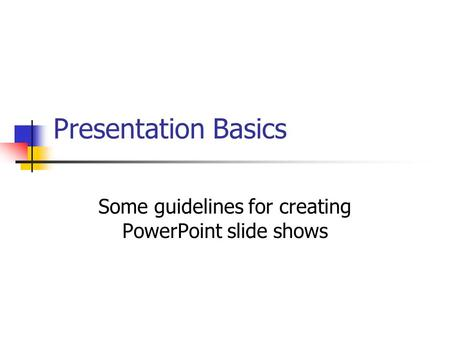 Presentation Basics Some guidelines for creating PowerPoint slide shows.