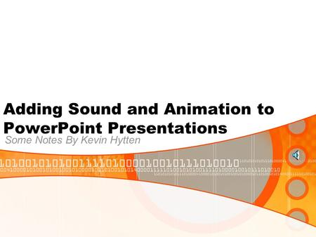 Adding Sound and Animation to PowerPoint Presentations Some Notes By Kevin Hytten.