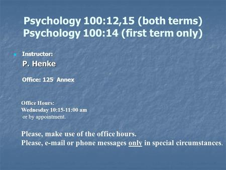 Psychology 100:12,15 (both terms) Psychology 100:14 (first term only) Instructor: P. Henke P. Henke Office: 125 Annex Office Hours: Wednesday 10:15-11:00.