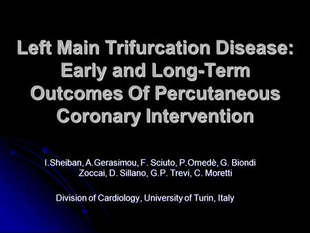 Left Main Trifurcation Disease: Early and Long-Term Outcomes Of Percutaneous Coronary Intervention I.Sheiban, A.Gerasimou, F. Sciuto, P.Omedè, G. Biondi.