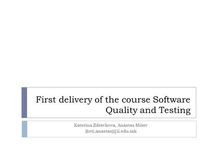First delivery of the course Software Quality and Testing Katerina Zdravkova, Anastas Mišev