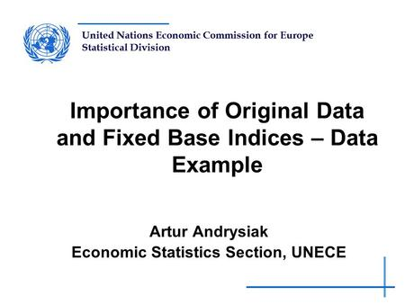 United Nations Economic Commission for Europe Statistical Division Importance of Original Data and Fixed Base Indices – Data Example Artur Andrysiak Economic.