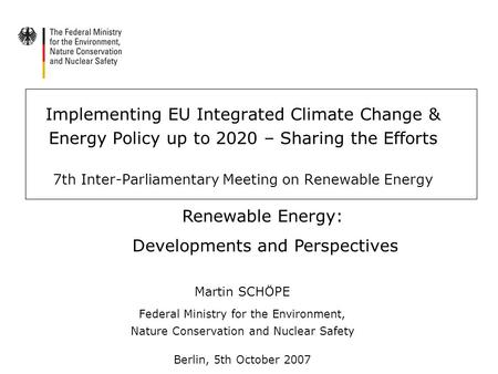 Implementing EU Integrated Climate Change & Energy Policy up to 2020 – Sharing the Efforts 7th Inter-Parliamentary Meeting on Renewable Energy Martin SCHÖPE.