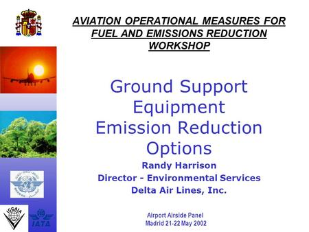 Airport Airside Panel Madrid 21-22 May 2002 AVIATION OPERATIONAL MEASURES FOR FUEL AND EMISSIONS REDUCTION WORKSHOP Ground Support Equipment Emission Reduction.