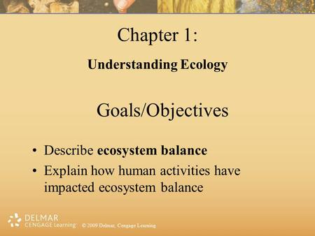 © 2009 Delmar, Cengage Learning Goals/Objectives Describe ecosystem balance Explain how human activities have impacted ecosystem balance Chapter 1: Understanding.
