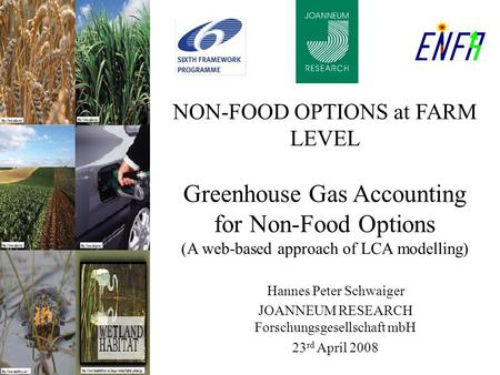 NON-FOOD OPTIONS at FARM LEVEL Greenhouse Gas Accounting for Non-Food Options (A web-based approach of LCA modelling) Hannes Peter Schwaiger JOANNEUM RESEARCH.