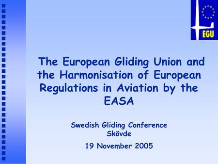 The European Gliding Union and the Harmonisation of European Regulations in Aviation by the EASA Swedish Gliding Conference Skövde 19 November 2005.