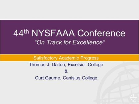 "44 th NYSFAAA Conference ""On Track for Excellence"" Satisfactory Academic Progress Thomas J. Dalton, Excelsior College & Curt Gaume, Canisius College."