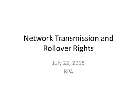 Network Transmission and Rollover Rights July 22, 2015 BPA.